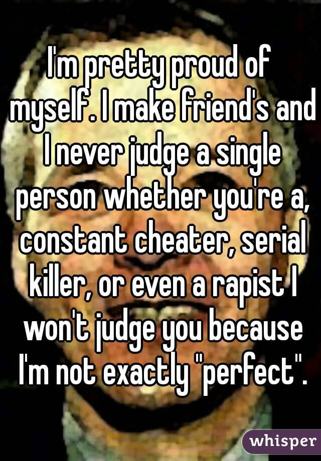 "I'm pretty proud of myself. I make friend's and I never judge a single person whether you're a, constant cheater, serial killer, or even a rapist I won't judge you because I'm not exactly ""perfect""."