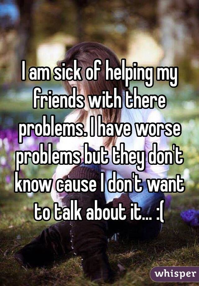 I am sick of helping my friends with there problems. I have worse problems but they don't know cause I don't want to talk about it... :(