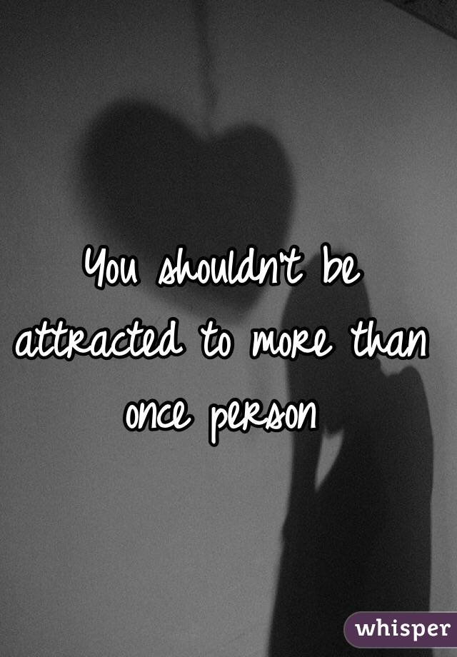 You shouldn't be attracted to more than once person