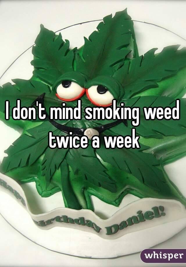 I don't mind smoking weed twice a week