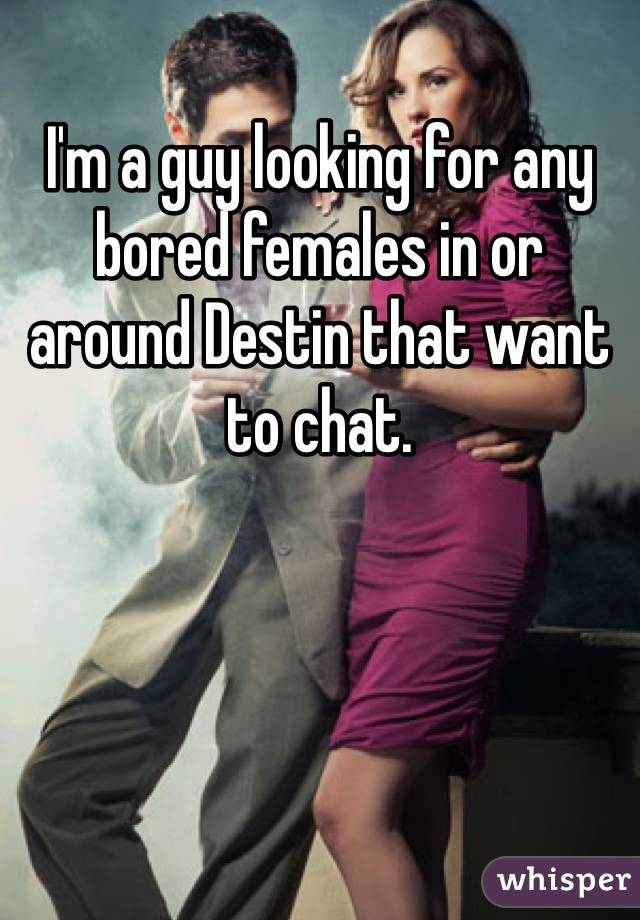 I'm a guy looking for any bored females in or around Destin that want to chat.