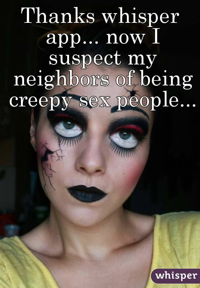 Thanks whisper app... now I suspect my neighbors of being creepy sex people...