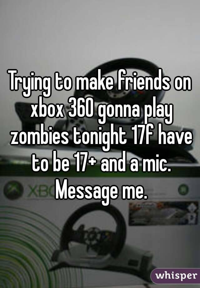 Trying to make friends on xbox 360 gonna play zombies tonight 17f have to be 17+ and a mic. Message me.