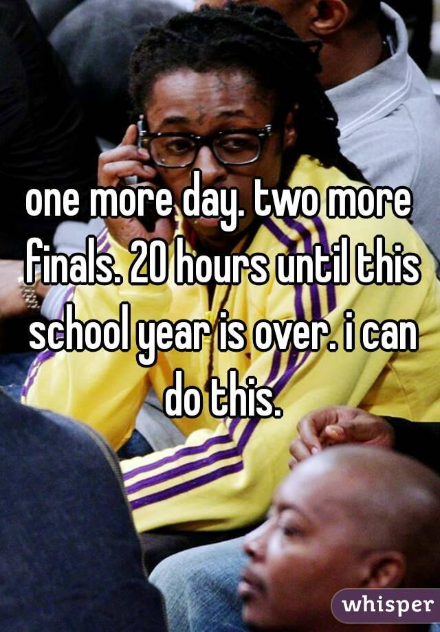 one more day. two more finals. 20 hours until this school year is over. i can do this.