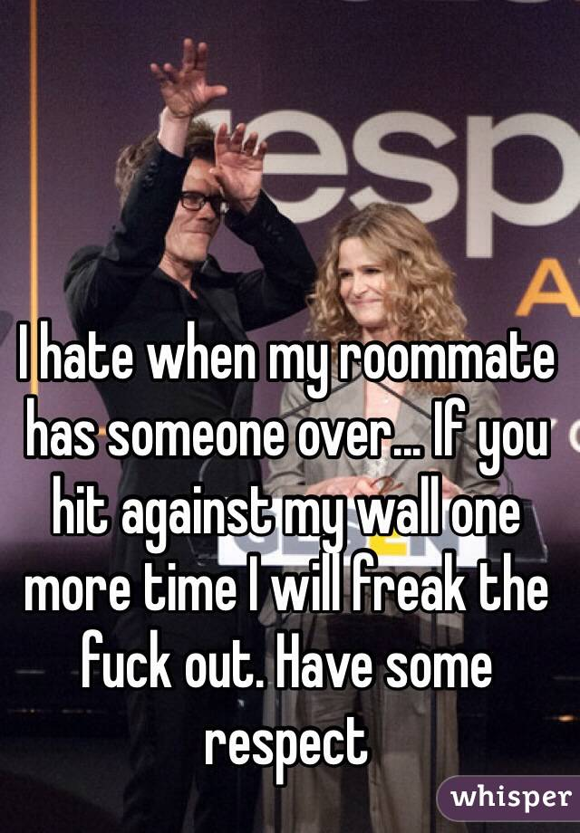 I hate when my roommate has someone over... If you hit against my wall one more time I will freak the fuck out. Have some respect