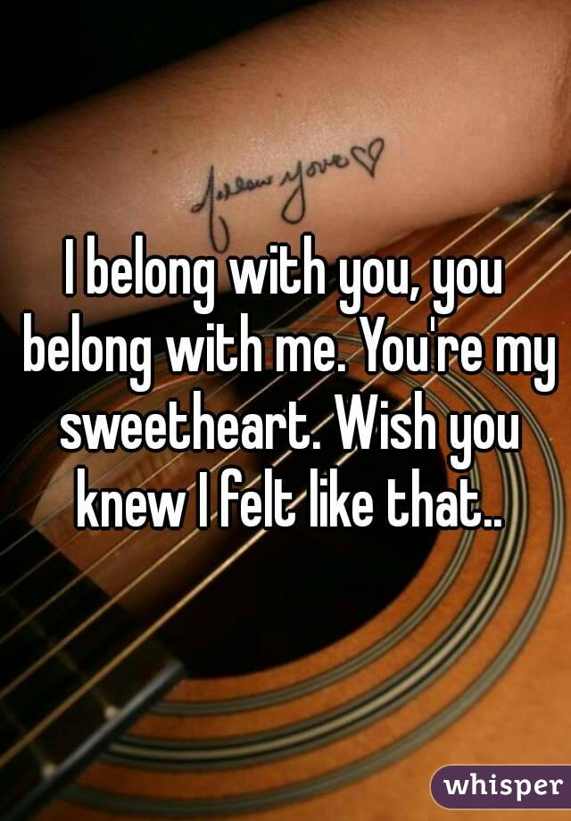 I belong with you, you belong with me. You're my sweetheart. Wish you knew I felt like that..