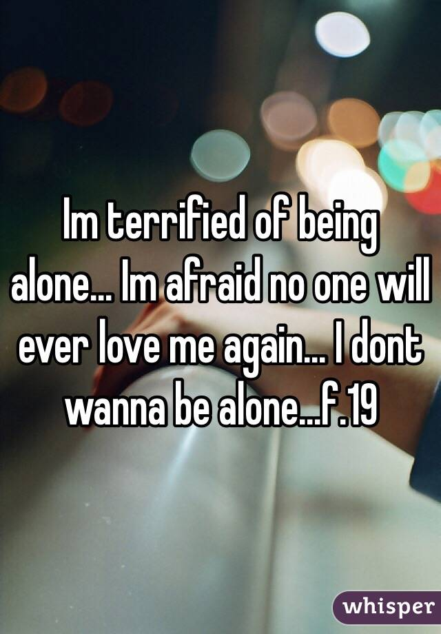 Im terrified of being alone... Im afraid no one will ever love me again... I dont wanna be alone...f.19