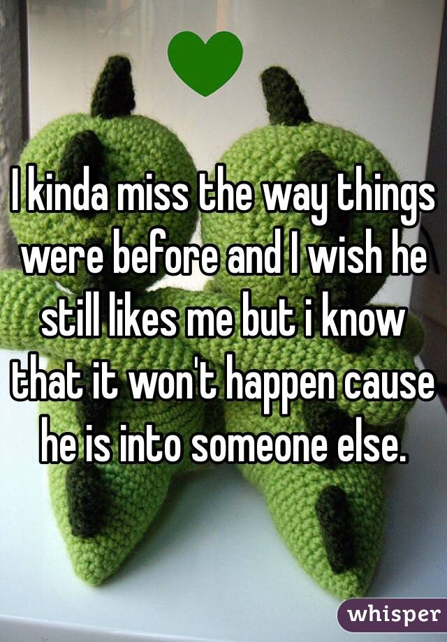 I kinda miss the way things were before and I wish he still likes me but i know that it won't happen cause he is into someone else.