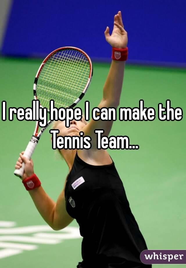 I really hope I can make the Tennis Team...