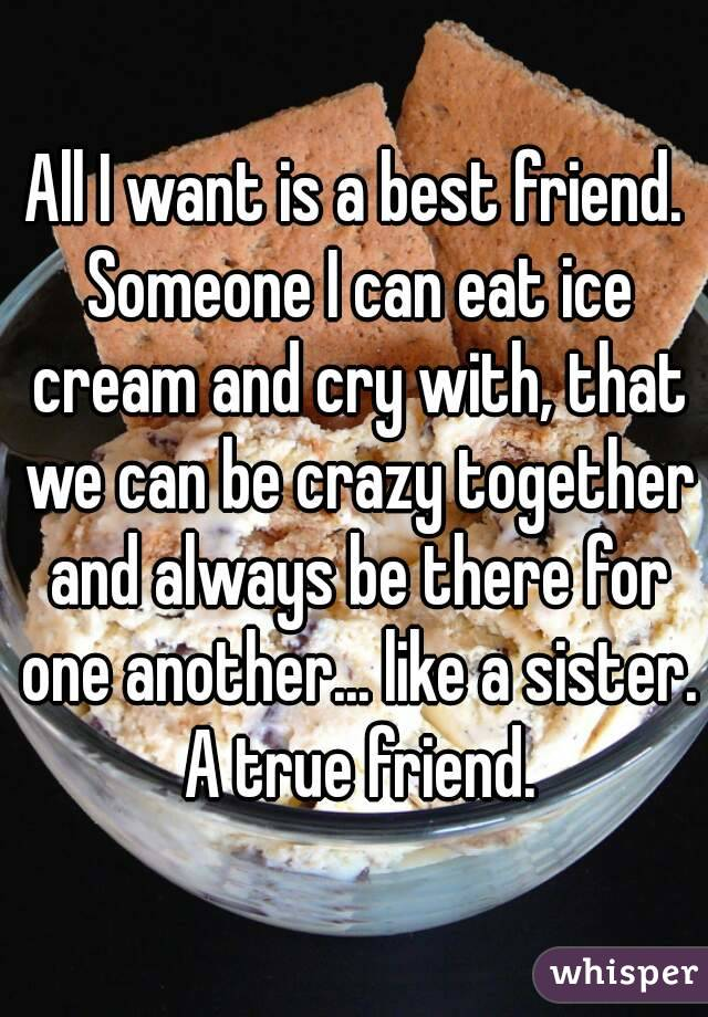 All I want is a best friend. Someone I can eat ice cream and cry with, that we can be crazy together and always be there for one another... like a sister. A true friend.