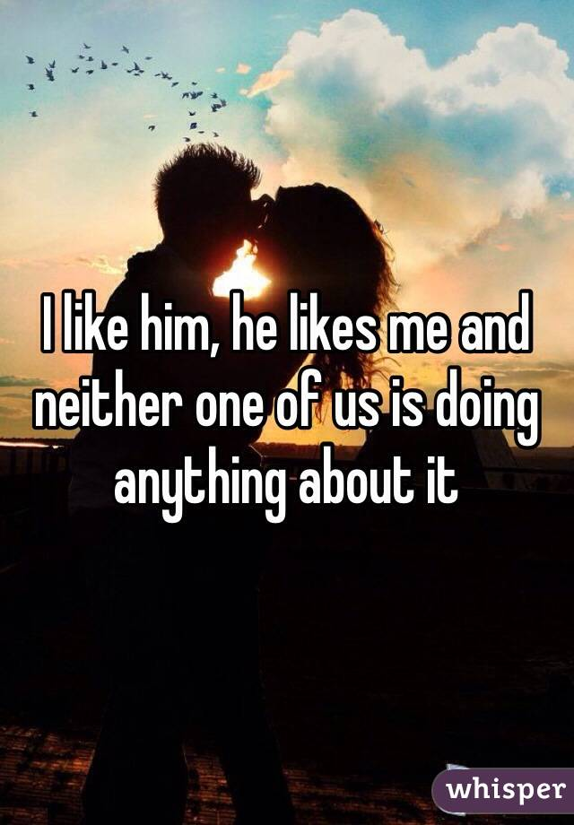 I like him, he likes me and neither one of us is doing anything about it