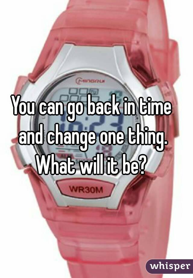 You can go back in time and change one thing. What will it be?