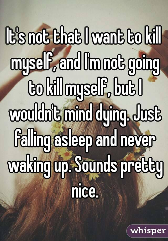 It's not that I want to kill myself, and I'm not going to kill myself, but I wouldn't mind dying. Just falling asleep and never waking up. Sounds pretty nice.