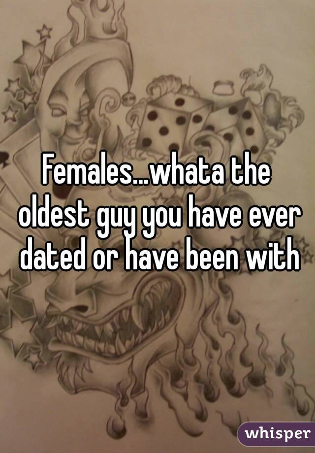 Females...whata the oldest guy you have ever dated or have been with