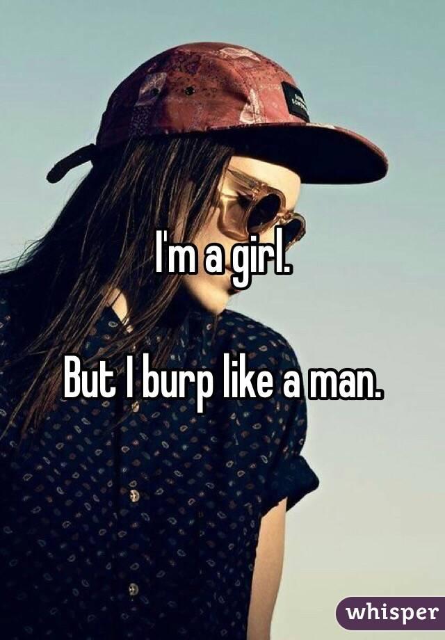 I'm a girl.  But I burp like a man.