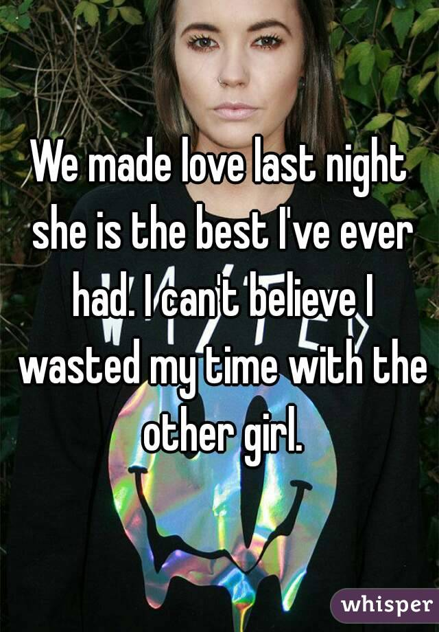 We made love last night she is the best I've ever had. I can't believe I wasted my time with the other girl.