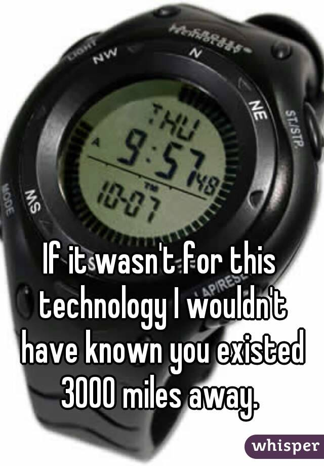 If it wasn't for this technology I wouldn't have known you existed 3000 miles away.