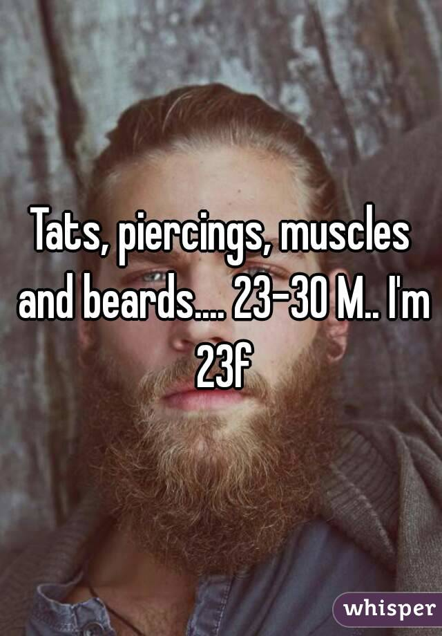 Tats, piercings, muscles and beards.... 23-30 M.. I'm 23f