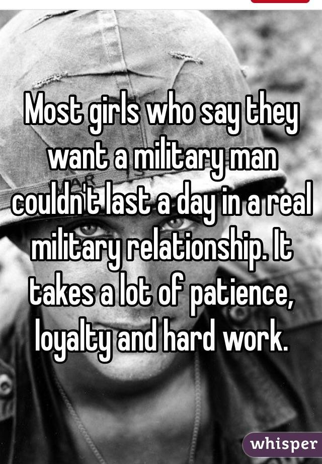 Most girls who say they want a military man couldn't last a day in a real military relationship. It takes a lot of patience, loyalty and hard work.