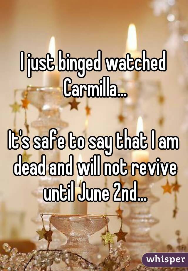 I just binged watched Carmilla...  It's safe to say that I am dead and will not revive until June 2nd...