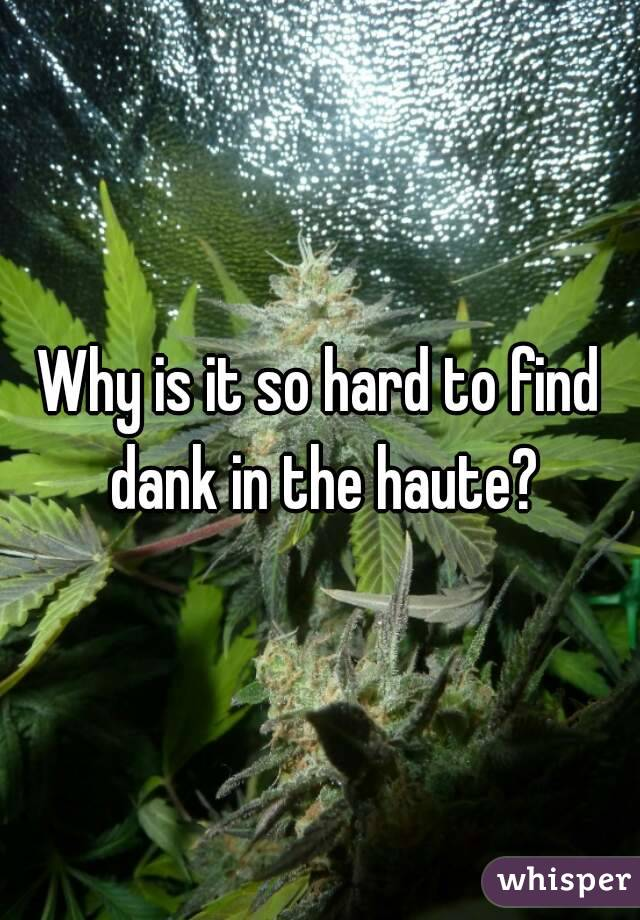 Why is it so hard to find dank in the haute?