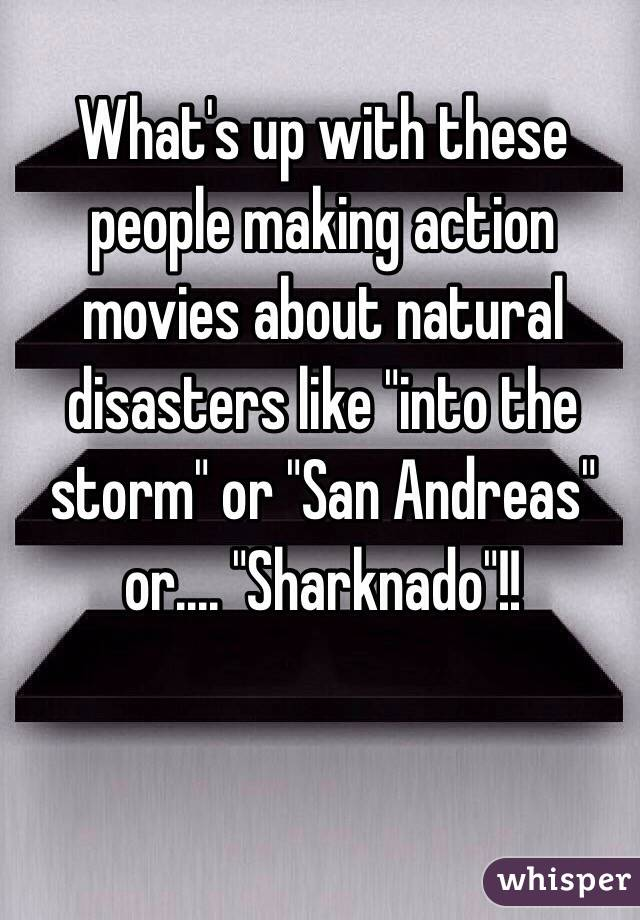 "What's up with these people making action movies about natural disasters like ""into the storm"" or ""San Andreas"" or.... ""Sharknado""!!"