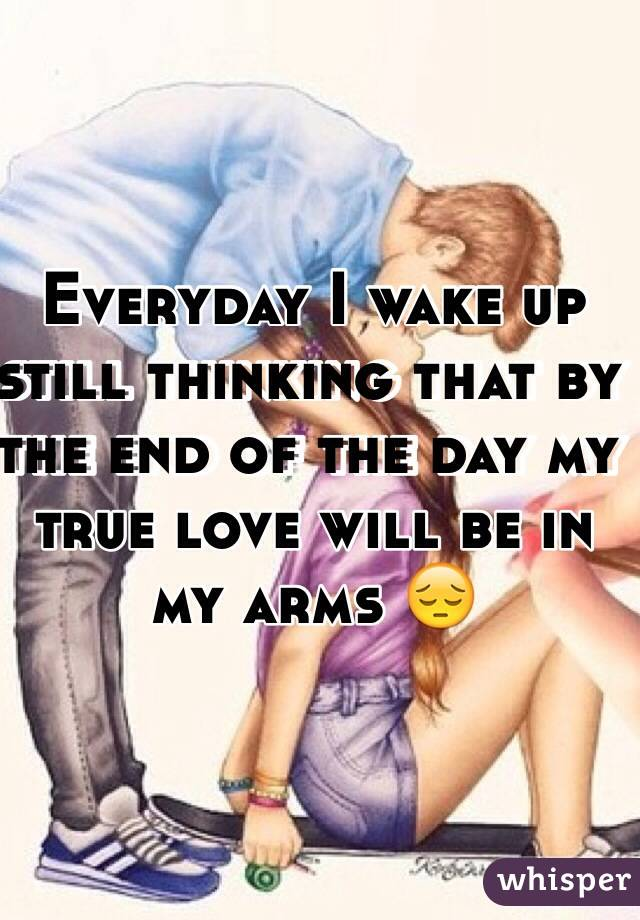 Everyday I wake up still thinking that by the end of the day my true love will be in my arms 😔