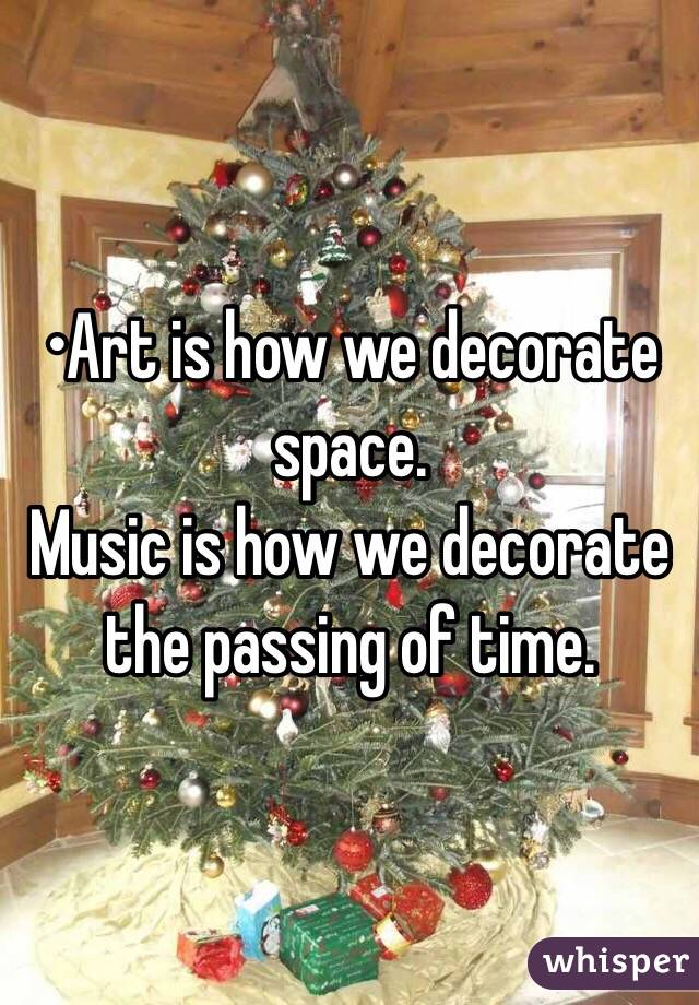 •Art is how we decorate space. Music is how we decorate the passing of time.