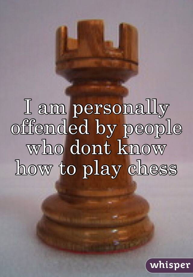 I am personally offended by people who dont know how to play chess