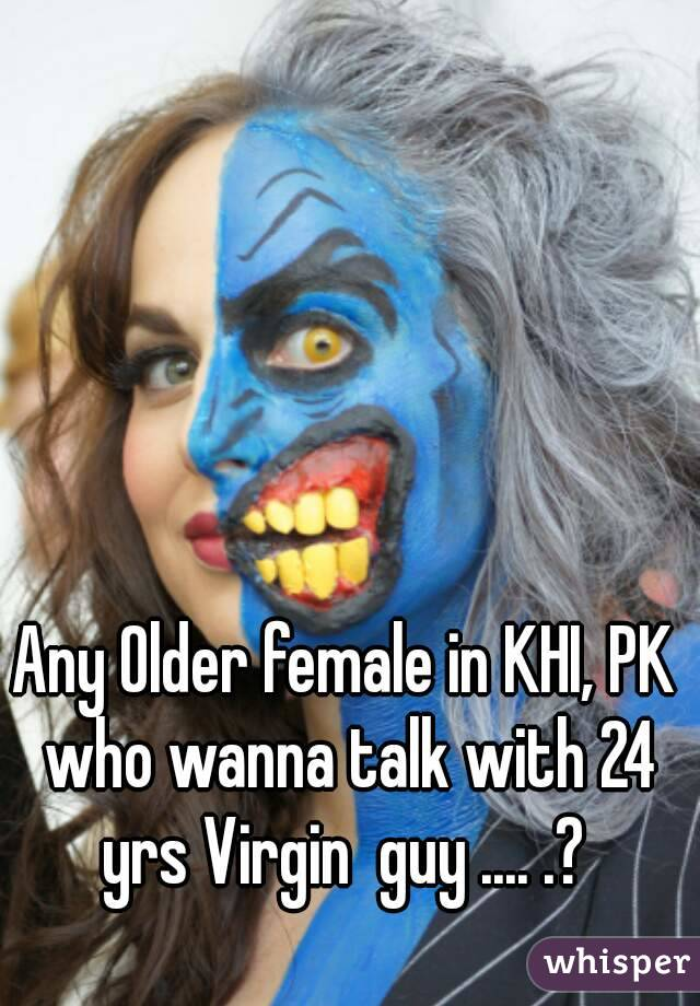 Any Older female in KHI, PK who wanna talk with 24 yrs Virgin  guy .... .?