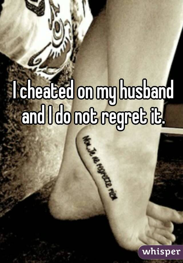I cheated on my husband and I do not regret it.