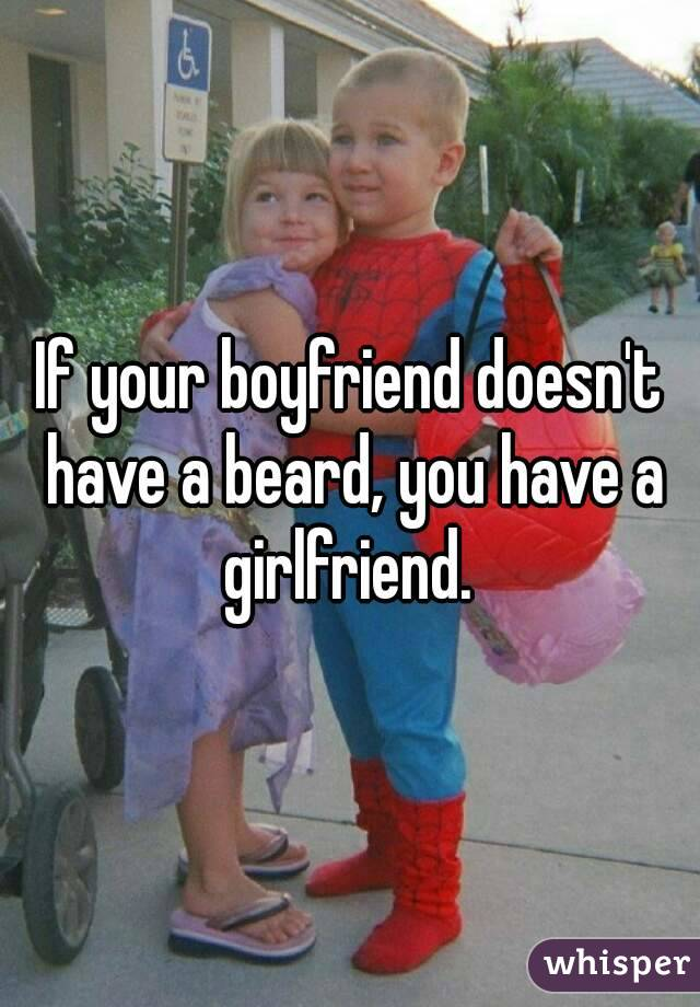 If your boyfriend doesn't have a beard, you have a girlfriend.