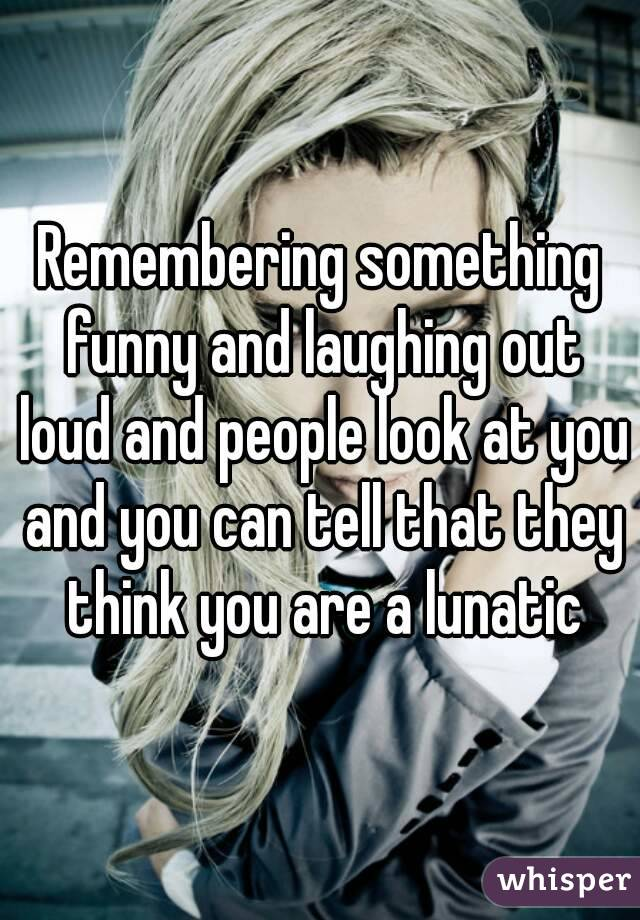 Remembering something funny and laughing out loud and people look at you and you can tell that they think you are a lunatic
