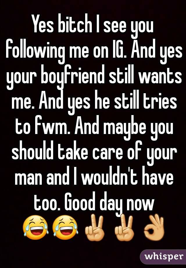 Yes bitch I see you following me on IG. And yes your boyfriend still wants me. And yes he still tries to fwm. And maybe you should take care of your man and I wouldn't have too. Good day now 😂😂✌✌👌