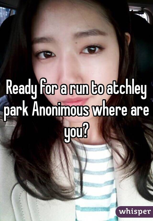 Ready for a run to atchley park Anonimous where are you?