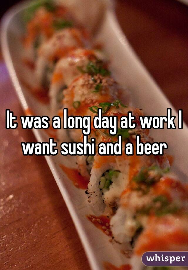 It was a long day at work I want sushi and a beer