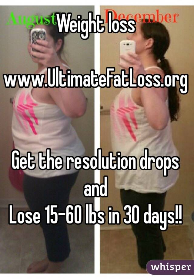 Weight loss  www.UltimateFatLoss.org   Get the resolution drops and Lose 15-60 lbs in 30 days!!