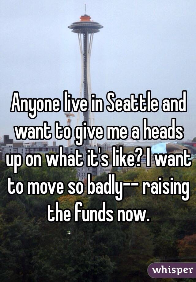 Anyone live in Seattle and want to give me a heads up on what it's like? I want to move so badly-- raising the funds now.