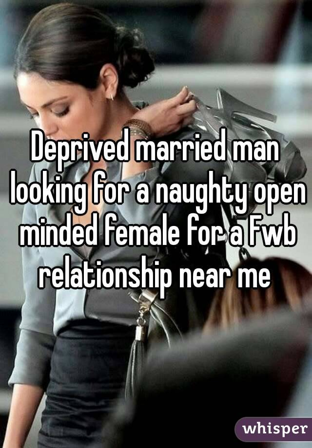 Deprived married man looking for a naughty open minded female for a Fwb relationship near me