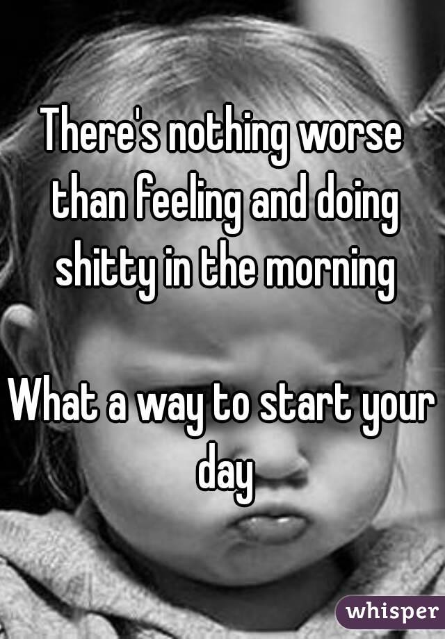 There's nothing worse than feeling and doing shitty in the morning  What a way to start your day