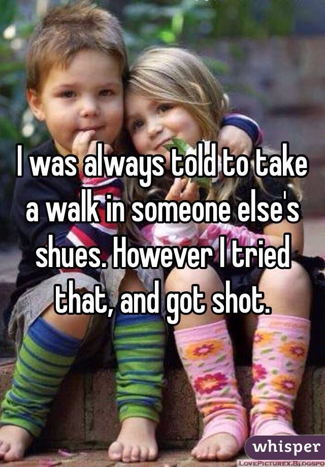 I was always told to take a walk in someone else's shues. However I tried that, and got shot.