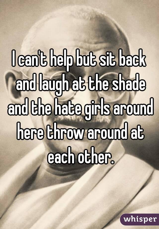 I can't help but sit back and laugh at the shade and the hate girls around here throw around at each other.