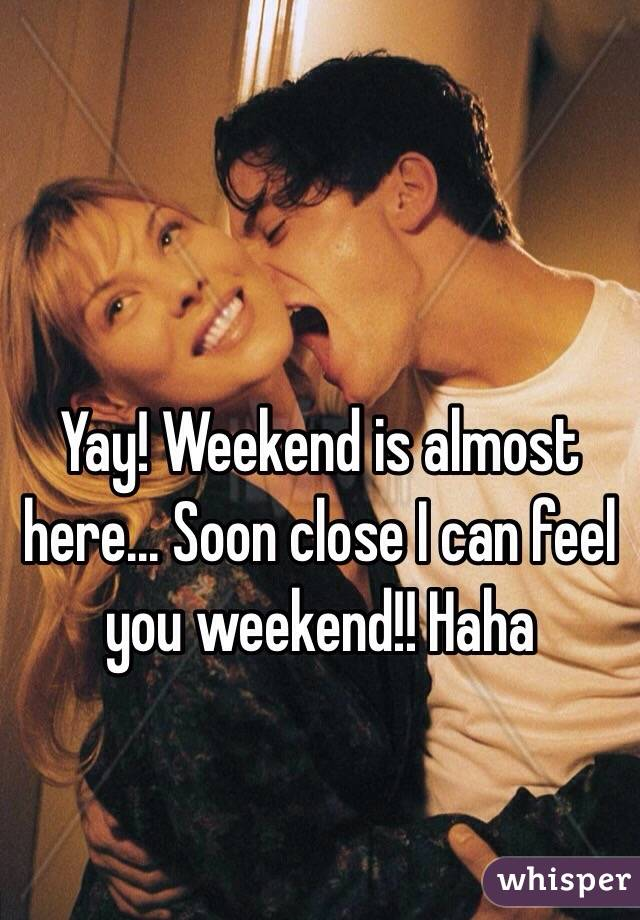 Yay! Weekend is almost here... Soon close I can feel you weekend!! Haha