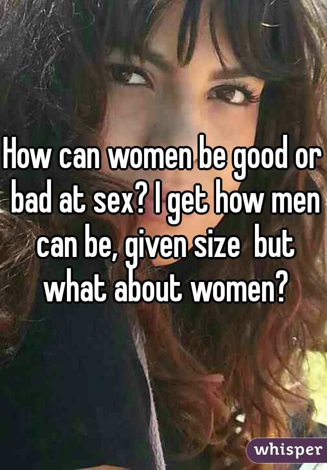 How can women be good or bad at sex? I get how men can be, given size  but what about women?
