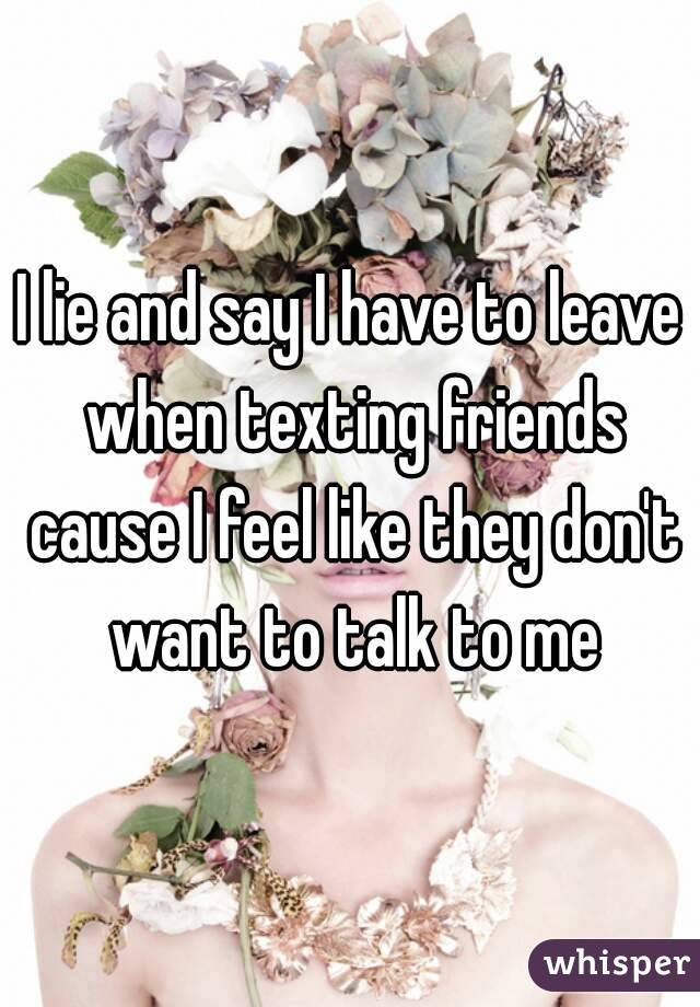 I lie and say I have to leave when texting friends cause I feel like they don't want to talk to me