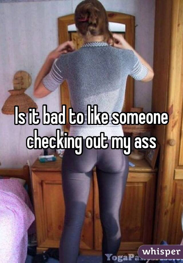 Is it bad to like someone checking out my ass