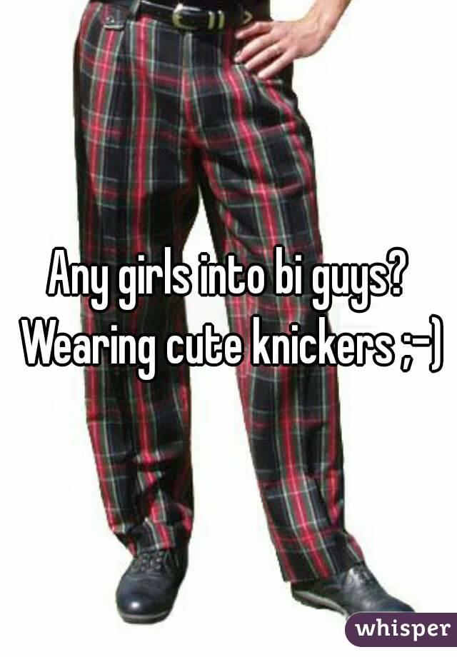 Any girls into bi guys? Wearing cute knickers ;-)
