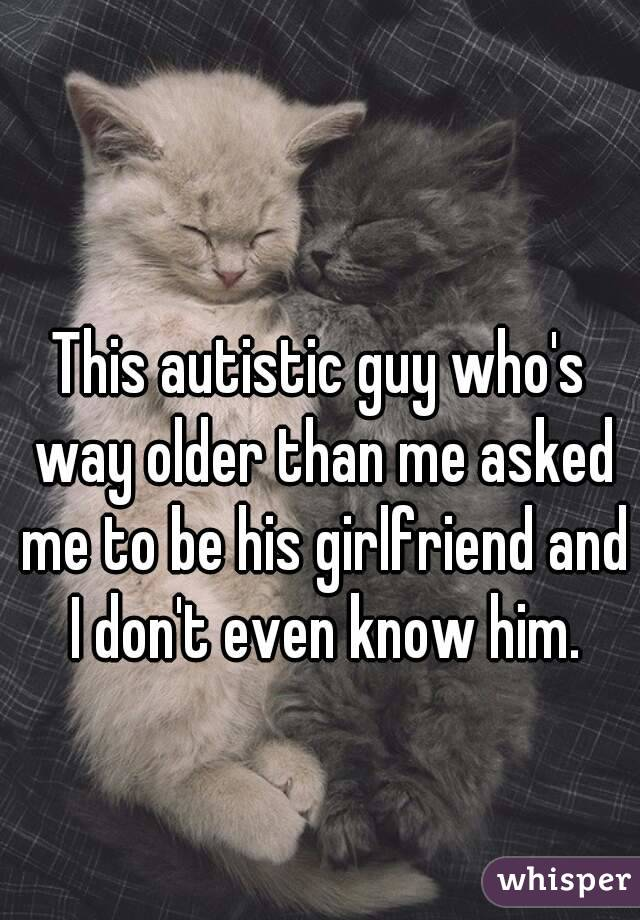 This autistic guy who's way older than me asked me to be his girlfriend and I don't even know him.
