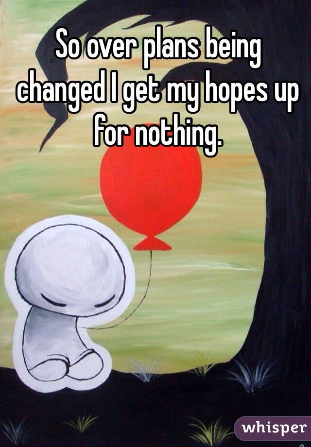 So over plans being changed I get my hopes up for nothing.