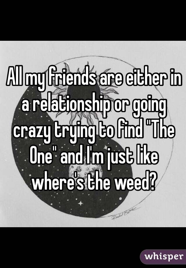 """All my friends are either in a relationship or going crazy trying to find """"The One"""" and I'm just like where's the weed?"""